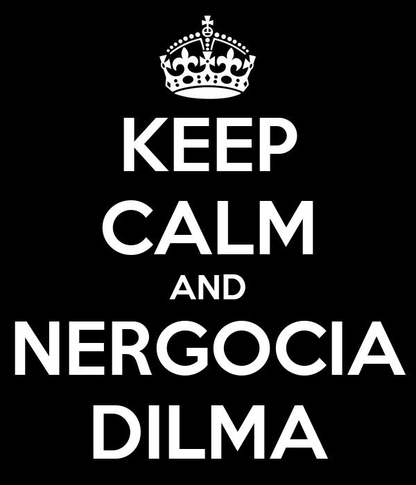 KEEP CALM AND NERGOCIA DILMA
