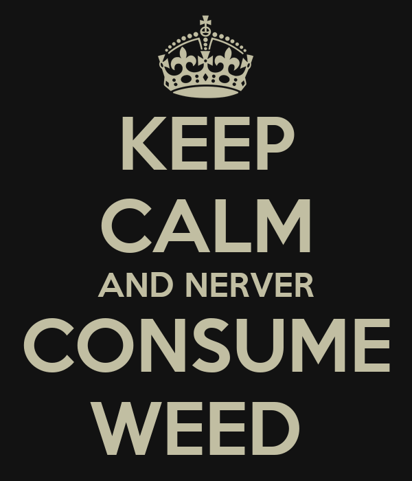 KEEP CALM AND NERVER CONSUME WEED