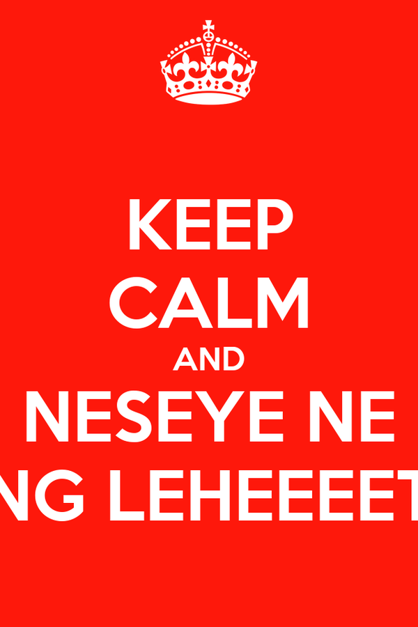 KEEP CALM AND NESEYE NE ENG LEHEEEET~