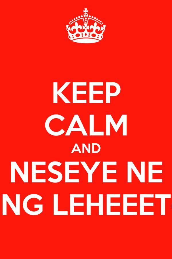 KEEP CALM AND NESEYE NE ENG LEHEEET~
