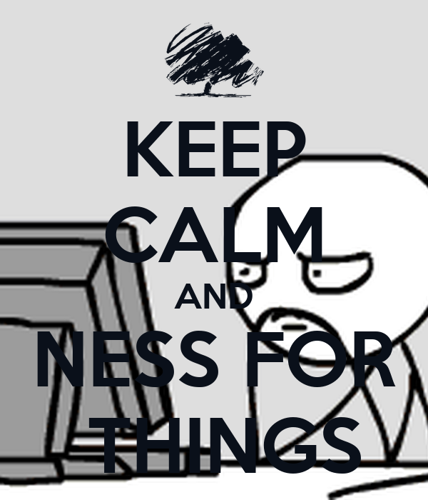 KEEP CALM AND NESS FOR  THINGS