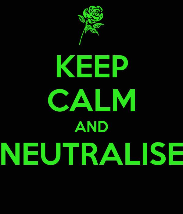 KEEP CALM AND NEUTRALISE