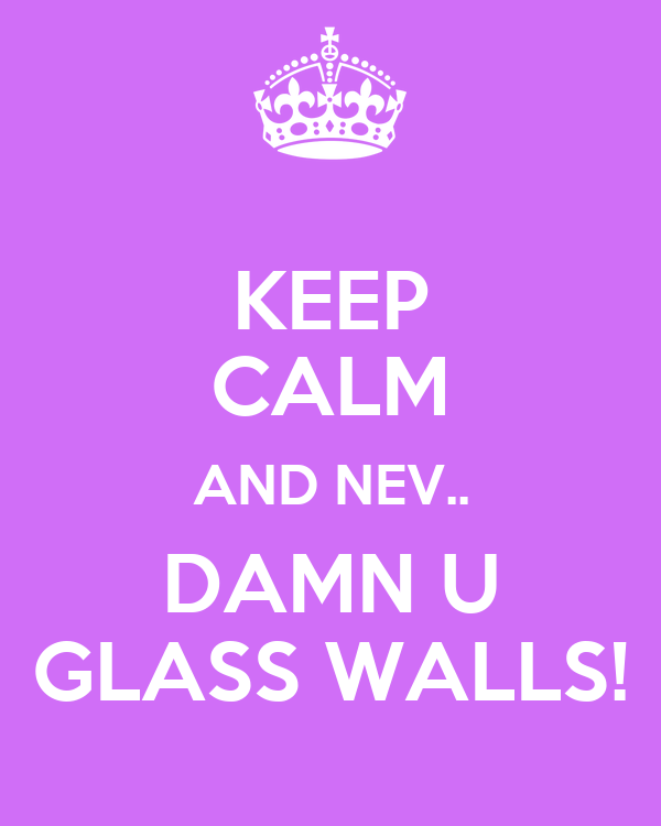 KEEP CALM AND NEV.. DAMN U GLASS WALLS!