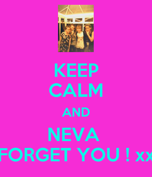 KEEP CALM AND NEVA  FORGET YOU ! xx