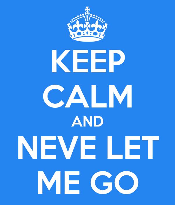 KEEP CALM AND NEVE LET ME GO