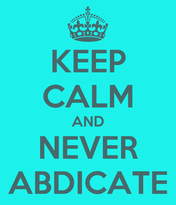 KEEP CALM AND NEVER ABDICATE