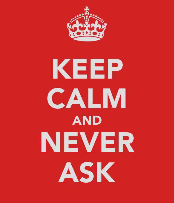 KEEP CALM AND NEVER ASK