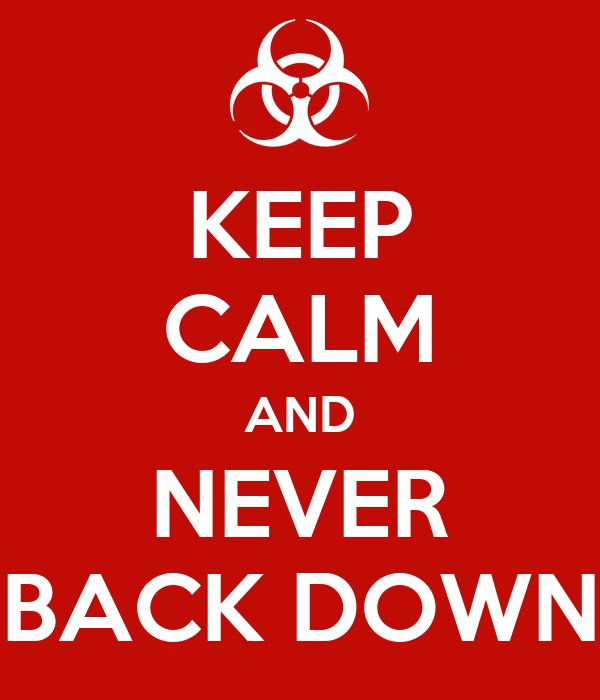 KEEP CALM AND NEVER BACK DOWN