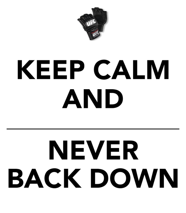 KEEP CALM AND __________________________ NEVER BACK DOWN