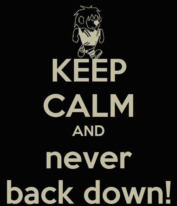 KEEP CALM AND never back down!