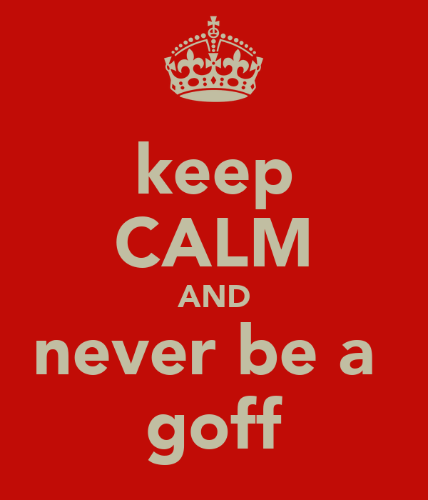 keep CALM AND never be a  goff