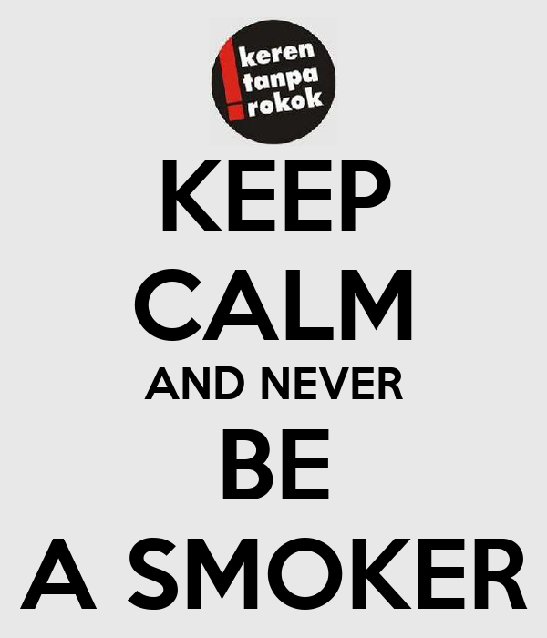 KEEP CALM AND NEVER BE A SMOKER