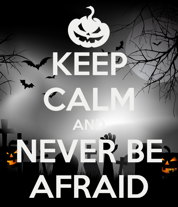 KEEP CALM AND NEVER BE AFRAID