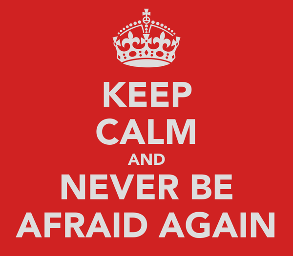 KEEP CALM AND NEVER BE AFRAID AGAIN