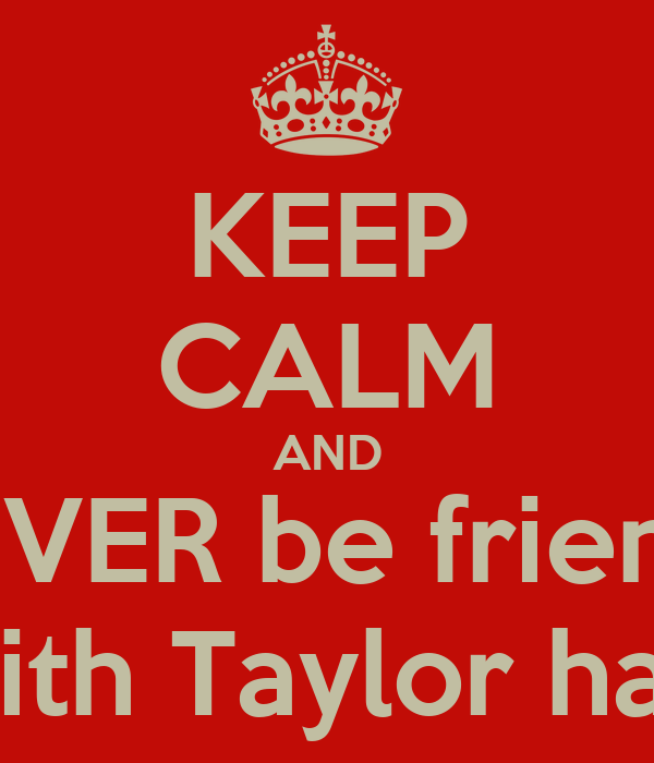 KEEP CALM AND NEVER be friends With Taylor hall