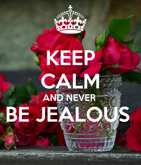 KEEP CALM AND NEVER  BE JEALOUS