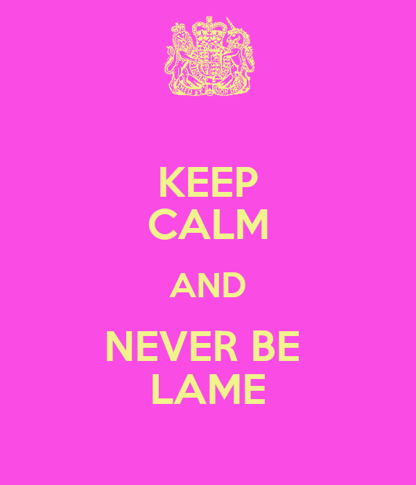 KEEP CALM AND NEVER BE  LAME