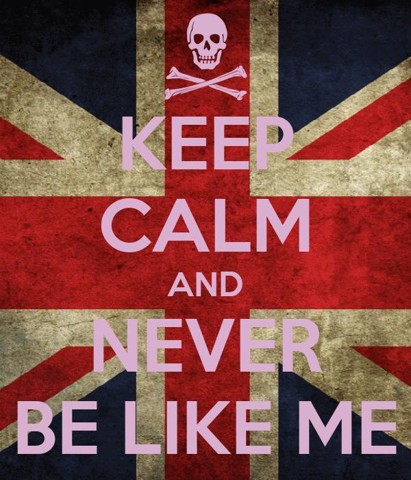 KEEP CALM AND NEVER BE LIKE ME