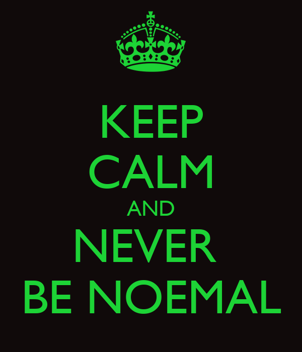 KEEP CALM AND NEVER  BE NOEMAL