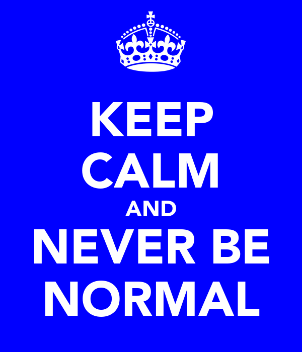 KEEP CALM AND NEVER BE NORMAL
