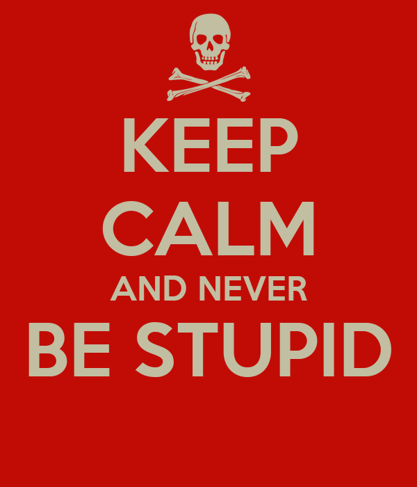 KEEP CALM AND NEVER BE STUPID