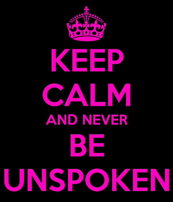 KEEP CALM AND NEVER BE UNSPOKEN