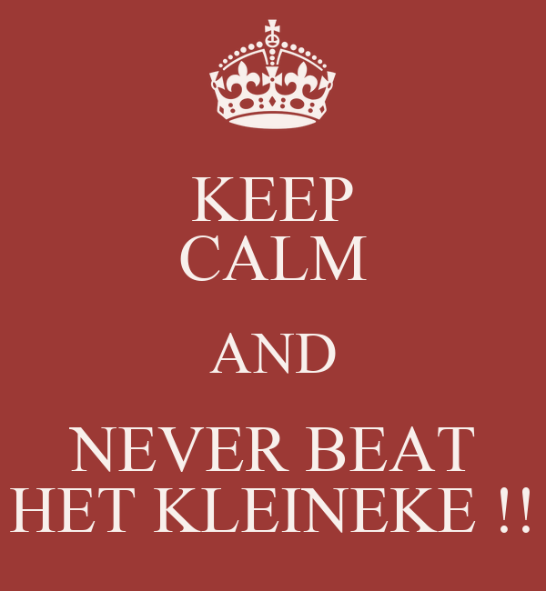 KEEP CALM AND NEVER BEAT HET KLEINEKE !!