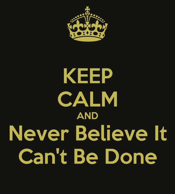 KEEP CALM AND Never Believe It Can't Be Done