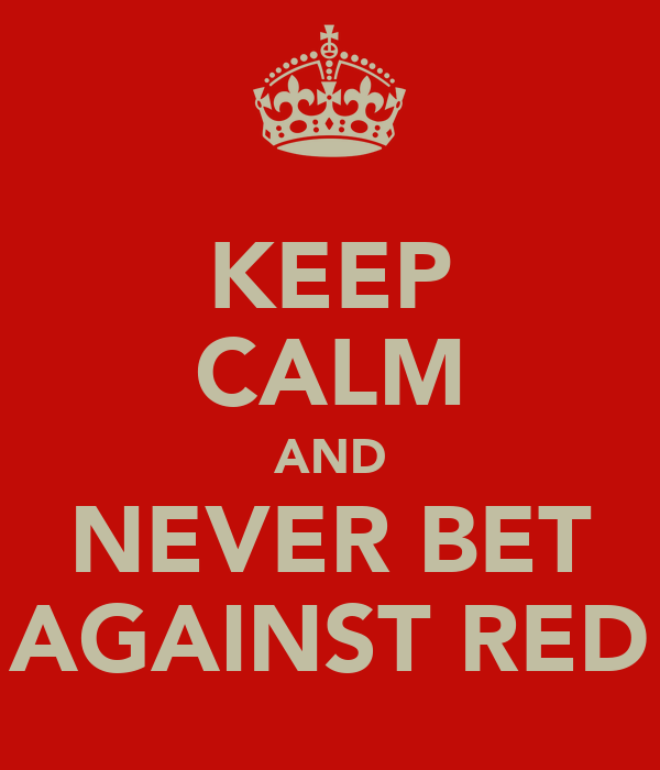 KEEP CALM AND NEVER BET AGAINST RED