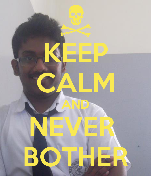 KEEP CALM AND NEVER  BOTHER