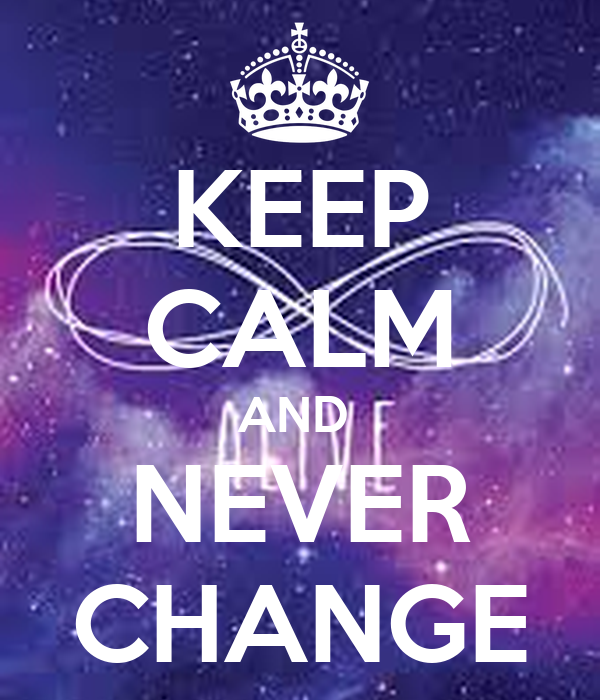 KEEP CALM AND  NEVER CHANGE
