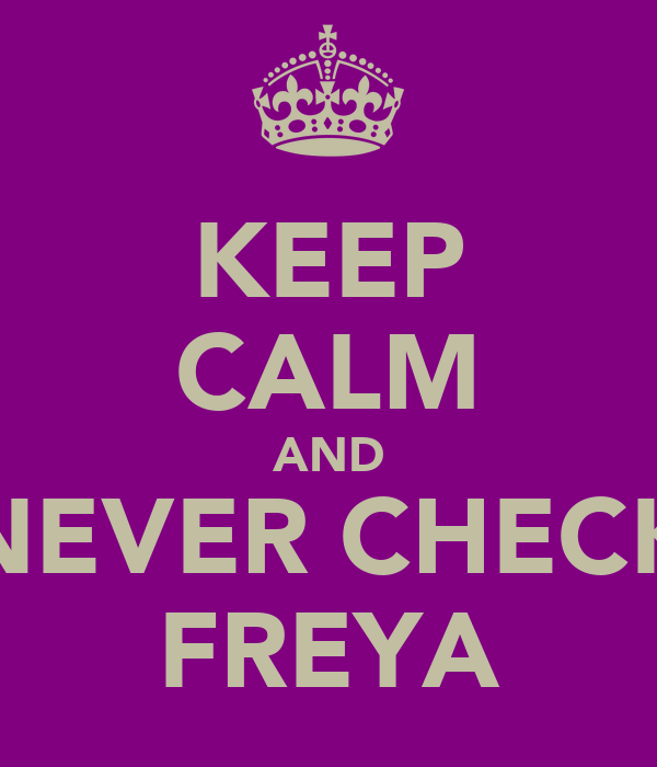 KEEP CALM AND NEVER CHECK FREYA