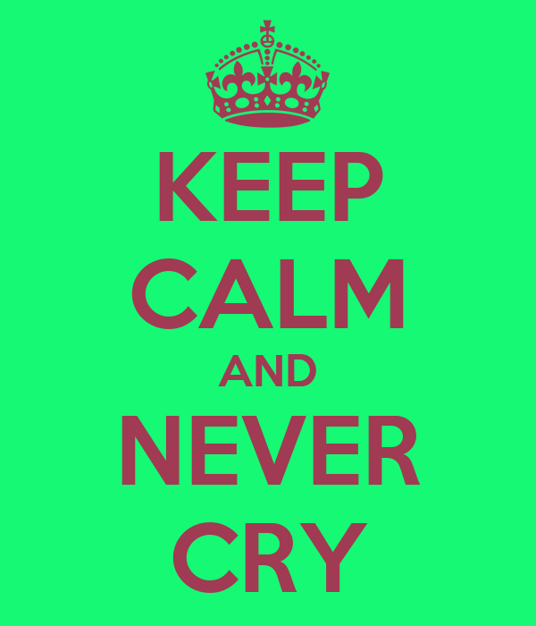 KEEP CALM AND NEVER CRY