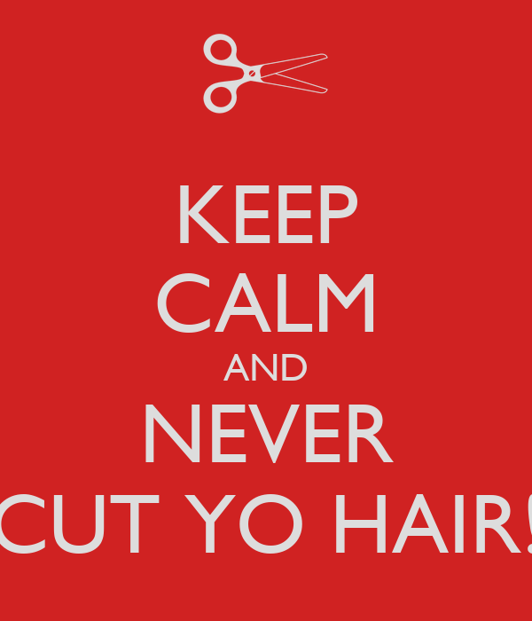 KEEP CALM AND NEVER CUT YO HAIR!