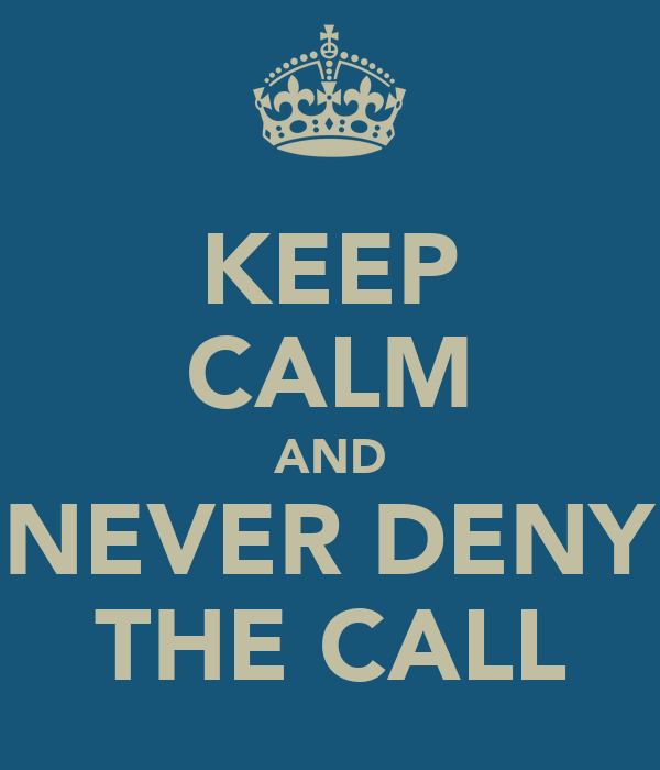 KEEP CALM AND NEVER DENY THE CALL