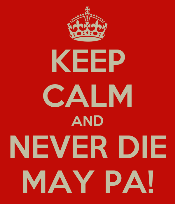 KEEP CALM AND NEVER DIE MAY PA!