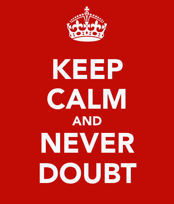 KEEP CALM AND NEVER DOUBT