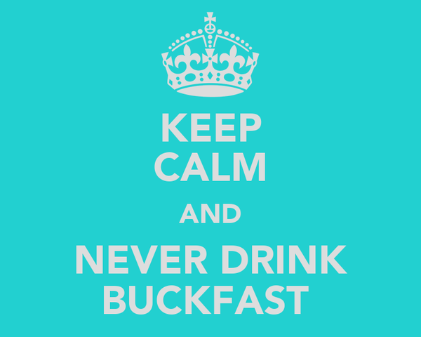 KEEP CALM AND NEVER DRINK BUCKFAST