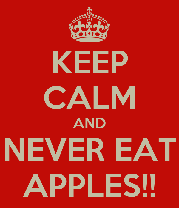 KEEP CALM AND NEVER EAT APPLES!!