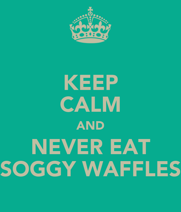 KEEP CALM AND NEVER EAT SOGGY WAFFLES