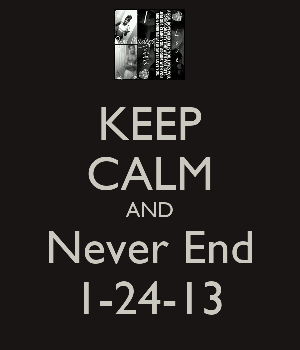 KEEP CALM AND Never End 1-24-13