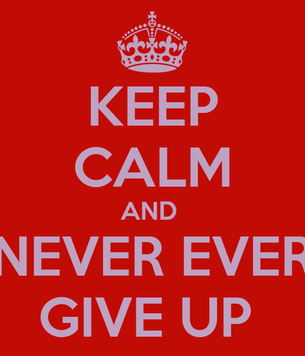 KEEP CALM AND  NEVER EVER GIVE UP