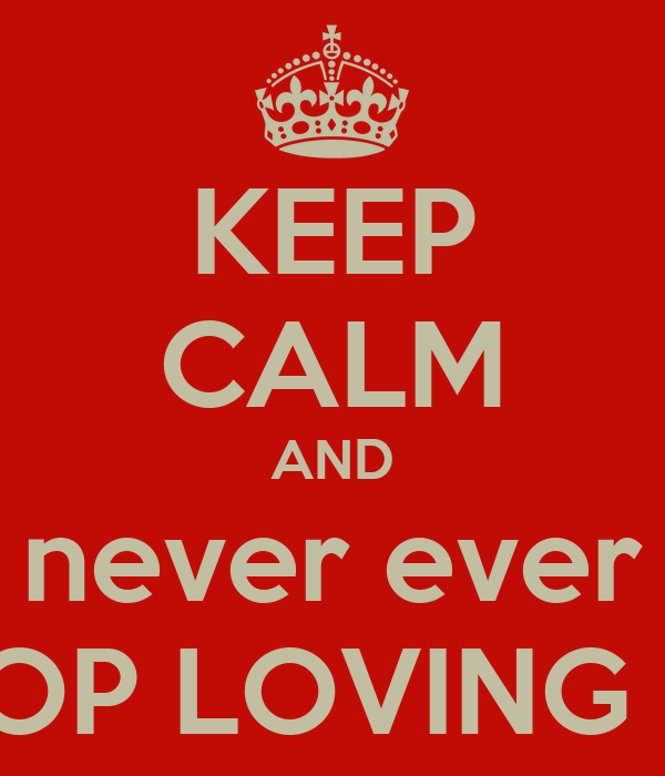 KEEP CALM AND never ever STOP LOVING ME