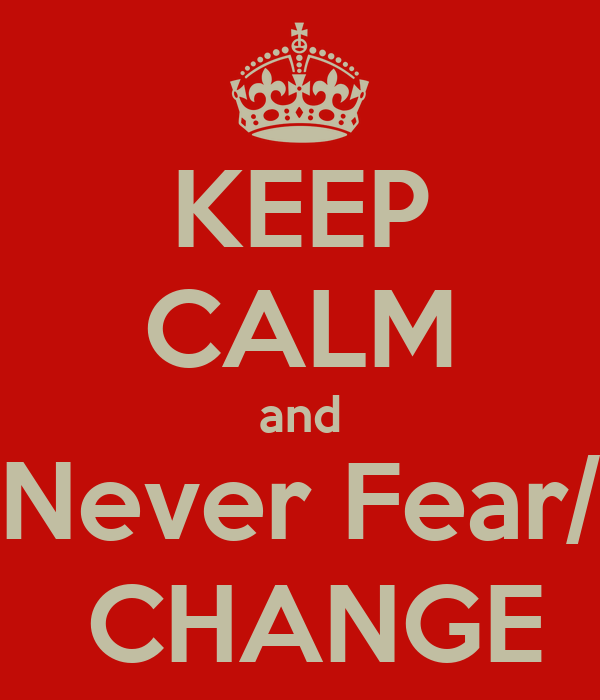 KEEP CALM and Never Fear/  CHANGE