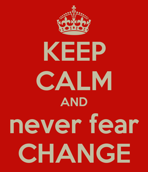 KEEP CALM AND never fear CHANGE