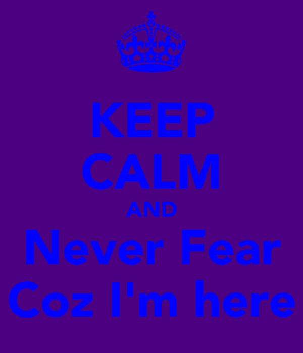 KEEP CALM AND Never Fear Coz I'm here