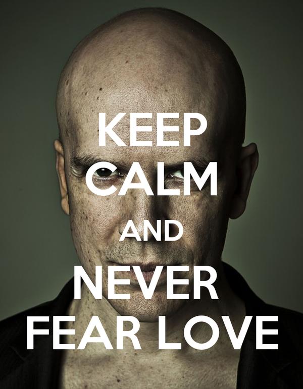 KEEP CALM AND NEVER  FEAR LOVE