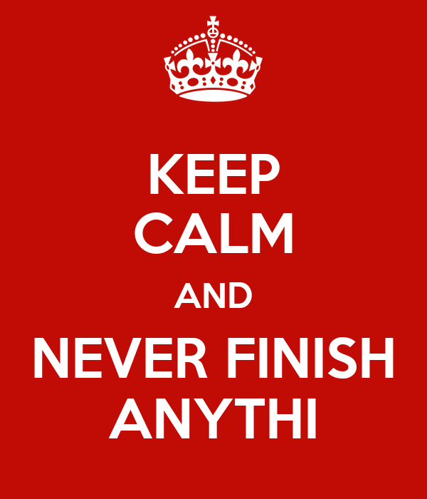 KEEP CALM AND NEVER FINISH ANYTHI