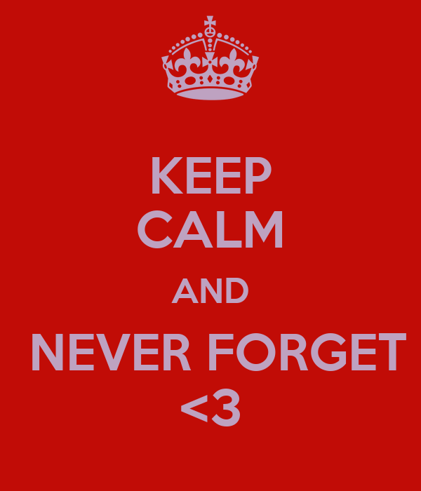KEEP CALM AND  NEVER FORGET <3