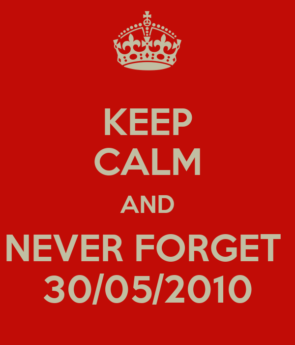 KEEP CALM AND NEVER FORGET  30/05/2010